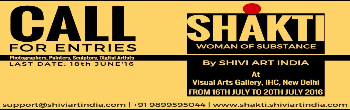Book Online Tickets for Shakti - Woman Of Substance, NewDelhi. CALL FOR ENTRIES  SHAKTI - WOMAN OF SUBSTANCE Annual Group Art Exhibition CATEGORIES:  PAINTERS / PHOTOGRAPHERS / SCULPTORS / DIGITAL ARTISTS etc. Dear friends... After having such tremendous response from everyone including the media as we