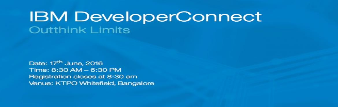 Book Online Tickets for IBM Developers Connect  , Bengaluru. Welcome to IBM DeveloperConnect India – a first-of-a-kind developer event designed for you to gain a year's worth of learning in a day. With Connected Cars, Cognitoys, social sentiment enabled fashion and more, the cognitive computing era