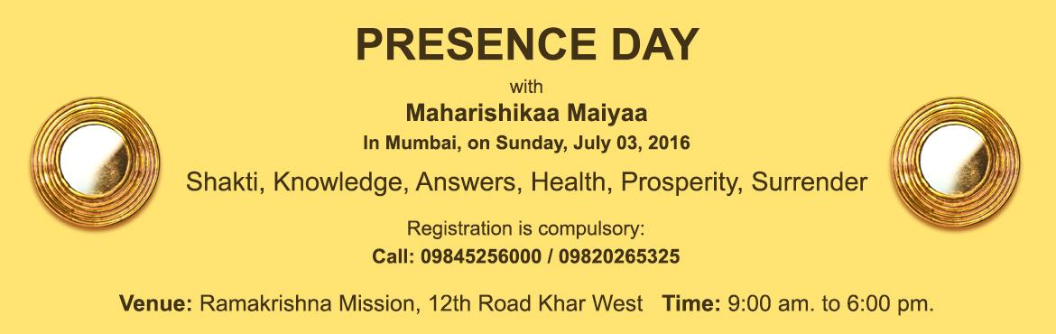 Book Online Tickets for PRESENCE Day with Maharishikaa Maiyaa, Mumbai. Invitation PRESENCE Day              PRESENCE DAY with Maharishikaa Maiyaa In Mumbai, on Sunday, July 3, 2016   What is PRESENCE? Amazing answers to every possible question. Powerful Blessings that bring prosperity. Shakti instantly awakened in