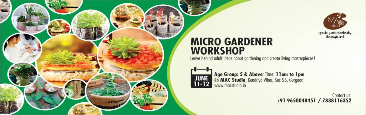 Book Online Tickets for 2 Days MICRO GARDENER Workshop, Gurugram. MAC Studio is coming up with an unique workshop with Happy Planting.  Day 1: MICRO GARDENER Workshop Day 2: RECYCLE YOUR GARDEN Workshop  This fun and creative workshop is good for children ages 5 and above and adults. The idea is to amaze the partic