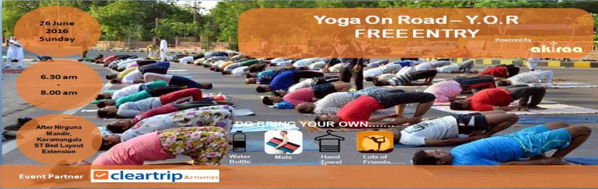 Book Online Tickets for Yoga On Road (Y.O.R) on 26 June 2016, Bengaluru.   When 26 June 2016, 6.30AM-8.00AM Where Kormangala 4th Block, ST bed Layout Extension, Next to Esteem Royale Apartment  Activity type Public Pricing FREE About In the hustle-bustle of the city life, it has become more and more important to