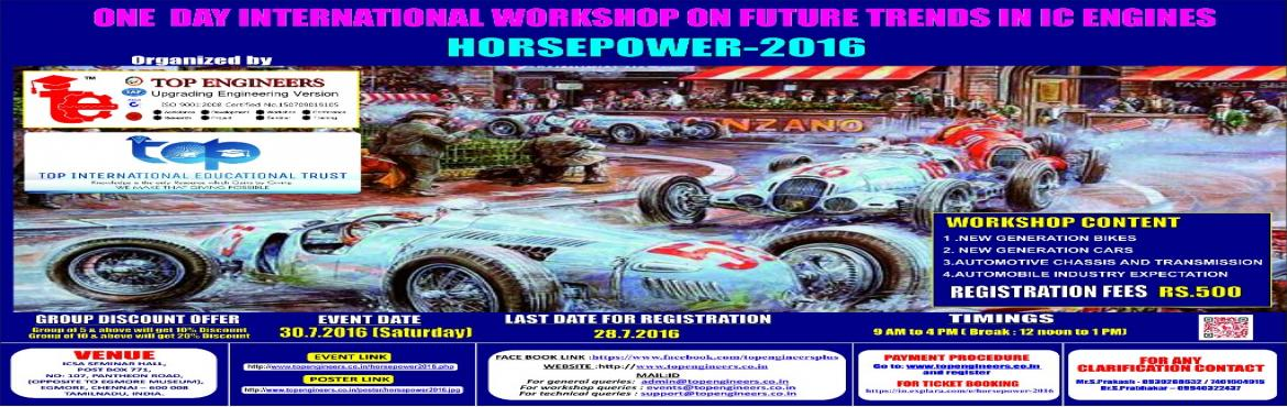 Book Online Tickets for HORSEPOWER-2016, Chennai.        WORKSHOP TOPIC   ONE  DAY INTERNATIONAL WORKSHOP ON FUTURE TRENDS IN IC ENGINES     WORKSHOP NAME   HORSEPOWER-2016         Organized by    TOP ENGINEERS [India's leading educational service conducting firm] &nbs