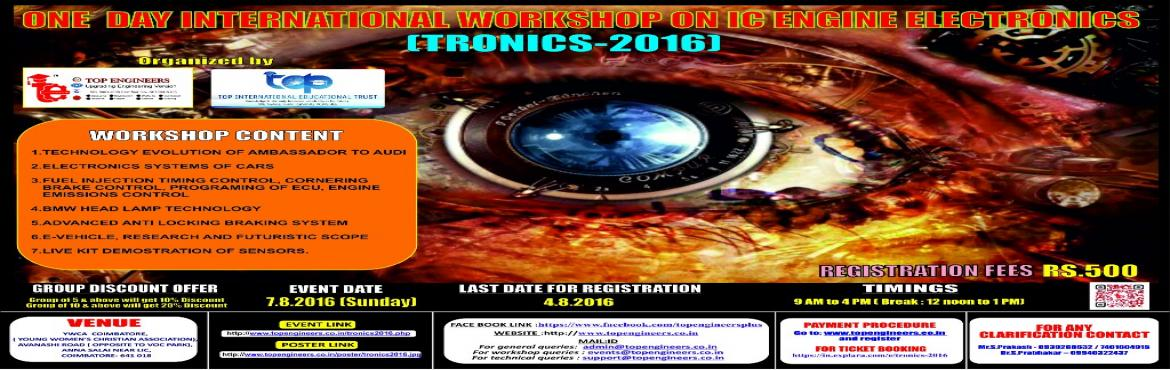 Book Online Tickets for TRONICS-2016, Coimbatore.        WORKSHOP TOPIC   ONE  DAY INTERNATIONAL WORKSHOP ON IC ENGINE ELECTRONICS      WORKSHOP NAME   (TRONICS-2016)         Organized by    TOP ENGINEERS [India's leading educational service conducting firm]   Und