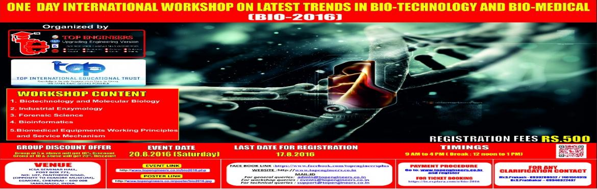 Book Online Tickets for BIO-2016, Chennai.        WORKSHOP TOPIC   ONE  DAY INTERNATIONAL WORKSHOP ON LATEST TRENDS IN BIO-TECHNOLOGY AND BIO-MEDICAL       WORKSHOP NAME   (BIO-2016)         Organized by    TOP ENGINEERS [India's leading educational service