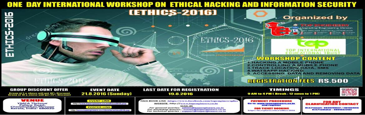 Book Online Tickets for ETHICS-2016, Thrissur.        WORKSHOP TOPIC   ONE  DAY INTERNATIONAL WORKSHOP ON  ETHICAL HACKING AND INFORMATION SECURITY     WORKSHOP NAME   (ETHICS-2016)         Organized by    TOP ENGINEERS [India's leading educational service cond