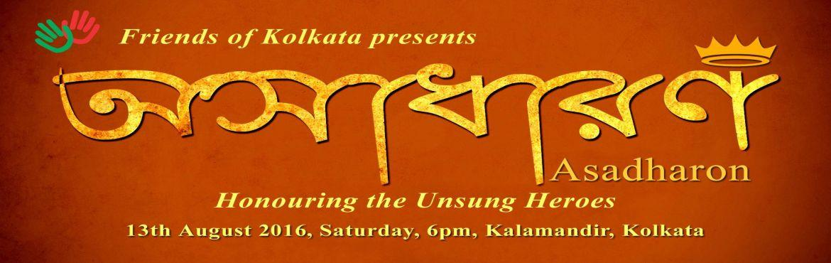 Book Online Tickets for Asadharon  - Honoring the Unsung Heroes, Kolkata. FRIENDS OF KOLKATA cordially invites you to ASADHARON 2016, to honour the unsung heroes in our community on Saturday, 13th August 2016 at 5 pm at Kala Mandir, Kolkata.  His Excellency Sri Keshari Nath Tripathi Ji, Hon\'ble Governor of West Benga