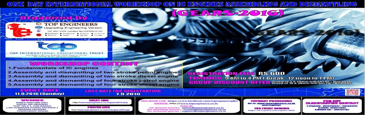 Book Online Tickets for GEARS-2016, Puducherry.        WORKSHOP TOPIC   ONE  DAY INTERNATIONAL WORKSHOP ON IC ENGINES ASSEMBLING AND DISMANTLING      WORKSHOP NAME   (GEARS-2016)         Organized by    TOP ENGINEERS [India's leading educational service conducting fi