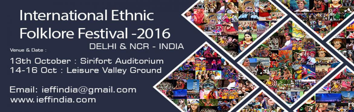 Book Online Tickets for INTERNATIONAL ETHNIC FOLKLORE FESTIVAL, NewDelhi. IEFF-2016  is the second edition of  World Folklore Celebrations will be held on 13th  to 16th October 2016 in  New Delhi –NCR,  13th at Sirifort Auditorium and 14 to 16th Oct at Leisure Valley Ground. IEFF-2016 is host