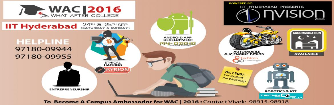 Book Online Tickets for WAC|2016 at IIT Hyderabad, Sangareddy.  Event Name : WAC 2016 at IIT HyderabadCategory : Technical FestOrganiser : WHAT AFTER COLLEGELocation : Hyderabad, TelanganaDate : 24th-25th September 2016Time : 9 AM to 6 PM Objective: Catch the best of Technologies under one roof at IIT Hyderabad