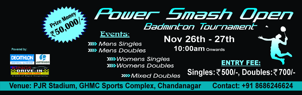 Book Online Tickets for Power Smash Open - Badminton Tournament, Hyderabad. Power Smash Open is an open tournament for all badminton enthusiasts which will be held at PJR stadium, Chandanagar, Hyderabad on 26th and 27th November. Winners will be awarded with trophies and cash prize. Come... Smash... and discover the player i