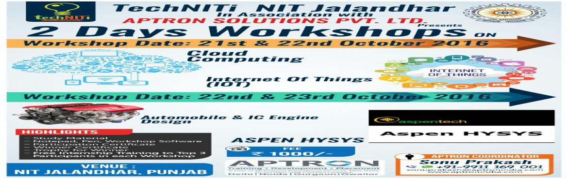 Book Online Tickets for Technical Workshop @ NIT Jalandhar, Jalandhar. APTRON Solutions Pvt. Ltd. is organizing 2 days Technical Workshop in 4 different technologies Cloud Computing , Internet of Things (IoT), Automobile & I C Engine Design and Aspen Hysis in techNITi\'16 NIT Jalandhar, Punjab.
