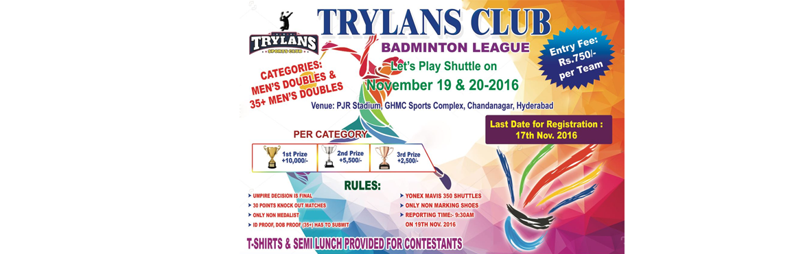 Book Online Tickets for Trylans Badminton League, Hyderabad. TRYLANS CLUB™ 2016, BADMINTON LEAGUE We introduce ourselves as young organization that aims in promoting sports, physical exercise to all and thereby healthy living. Our organization main aim is to bring awareness about sports and its benefits
