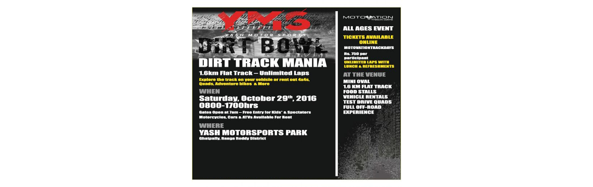 Book Online Tickets for Dirt BOWL - Dirt Track Mania, Ghatpally. Dirt Track Mania 1.6km Flat Track - Unlimited Laps On Saturday 29th October 2016 (0800 - 1700hrs). Gates Open at 7am - Free Entry for Kids & Spectators. Featuring - Food, Music, Stalls, Motorcycles & Cars.