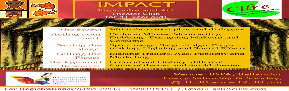 Book Online Tickets for Impact- Theatre @ BSPA, 12th-13th Nov, Bengaluru. At Impact, We set a stage for the children to explore their self awareness and artistic skills,act out their imagination, fine tune their communication and social skills. Children will write screen play and dialogues, Perform Mimes, Mono acting, Dubb