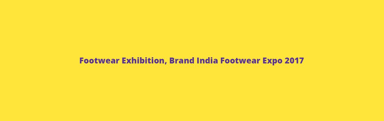 Footwear Exhibition, Brand India Footwear Expo 2017