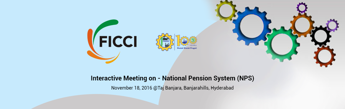 Book Online Tickets for Interactive Meeting on - National Pensio, Hyderabad. Greetings from FICCI! We are happy to inform you that FICCI in association with FTAPCCI organizing an Interactive meeting on National Pension System (NPS) at Taj Banjara, Banjarahills, Hyderabad from 3 pm to 5 pm on 18th November 2016. The Natio