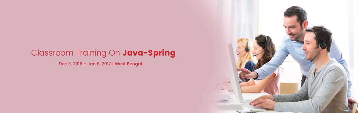 Book Online Tickets for Classroom Training On Java-Spring, Kolkata.  Java Spring   Mode: Classroom   Duration: 24 hours   Starting on 03.12.2016, 9.00AM   Course Outline:       Chapter 1: Introduction to Spring   1. What is Spring?   2. Overview of the Spring Framework   3. Spring Philosophies   4. Spring Docume