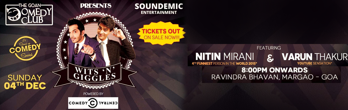 Book Online Tickets for WITTS N GIGGLES Stand Up Comedy Special , Margao. The Goan Comedy Club & Soundemic Entertainment Presents Wits N\' Giggles featuring Nitin Mirani - Mr Komic Sutra and Varun Thakur, A Standup Comedy Special, 4th December 2016, 8PM Onwards, Ravindra Bha