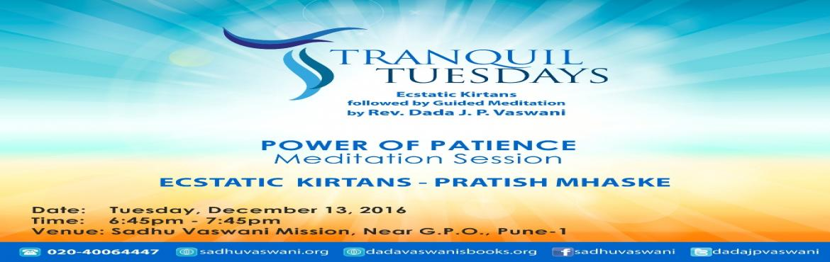 Book Online Tickets for Tranquil Tuesdays - December 13. 2016, Pune. A mix of ecstatic kirtans by singer Pratish Mhaske & Rev. Dada J.P. Vaswani\'s guided meditation on Power of Patience. All are invited!