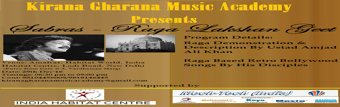 Book Online Tickets for Sabras Raga Lakshan Geet, NewDelhi. The mystical evening will commence with pure classical rendition by the vocal virtuoso Ustad Amjad Ali Khan of Kirana Gharana unfolding the blissful melody of raga blended with rhythm. His beguiling performance will be followed by deion of most commo