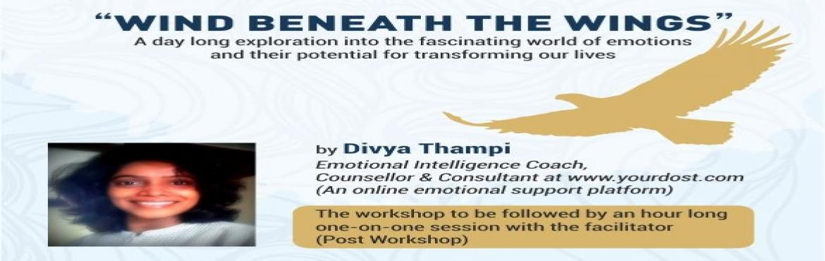 "Book Online Tickets for Wind Beneath The Wings, Mumbai. ""WIND BENEATH THE WINGS"" A day long exploration into the fascinating world of emotions and their potential for transforming our lives  By Divya Thampi Emotional Intelligence Coach, Counsellor & Consultantat www.yourdost.com (An o"
