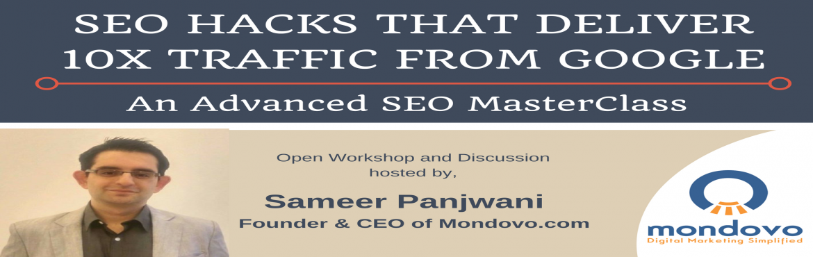 Book Online Tickets for SEO Hacks that Deliver 10X Traffic from , Bengaluru. SEO Hacks that Deliver 10X Traffic from Google - An Advanced SEO MasterClassThis is an Open Workshop and Discussion being hosted by Sameer Panjwani, Founder & CEO of Mondovo.comSometimes, the simplest of things that you do on your site can result