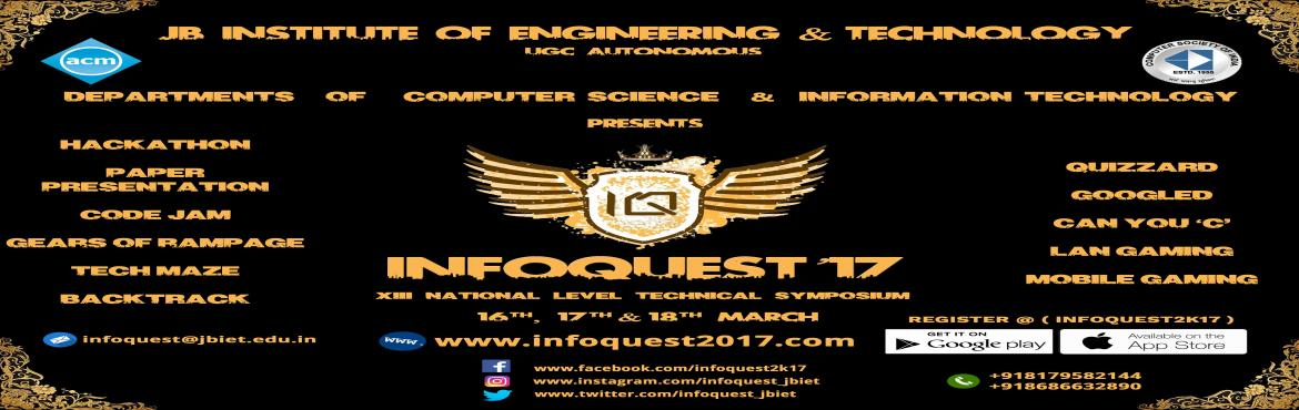 Book Online Tickets for InfoQuest17, Hyderabad. Infoquest is a National Level Technical Symposium conducted by the Departments of Computer Science and Engineering & Information Technology of J.B.I.E.T on 15th ,16th &17th of March 2017. InfoQuest having established itself in