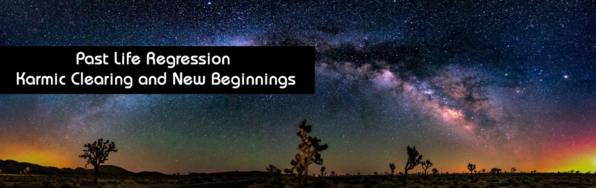 Past Life Regression, Karmic Clearing and New Beginnings