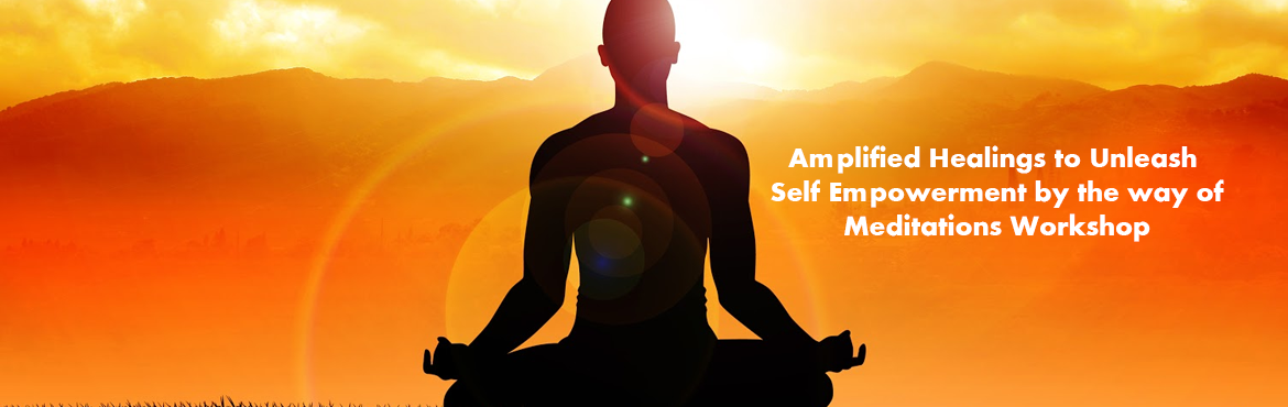 Amplified Healings to Unleash Self Empowerment by the way of Meditations Workshop