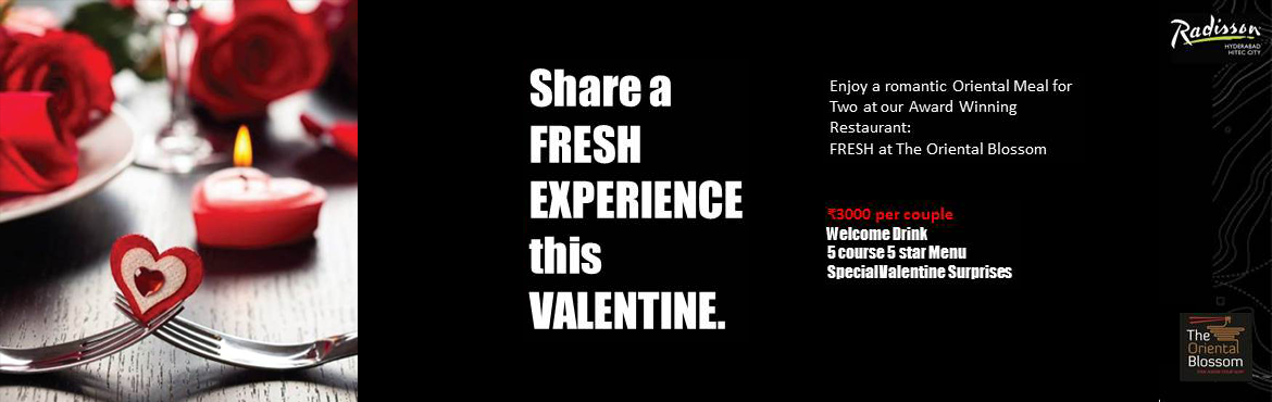 Book Online Tickets for A Fresh Valentine Date, Hyderabad. This Valentine\'s Day, Share a FRESH EXPREIENCE with your Beloved. Enjoy a Romantic Oriental Meal for Two with a Welcome Drink, Five Star Five Course Menu and Delightful Surprises at FRESH at The oriental Blossom, Radisson Hyderabad Hitec City O