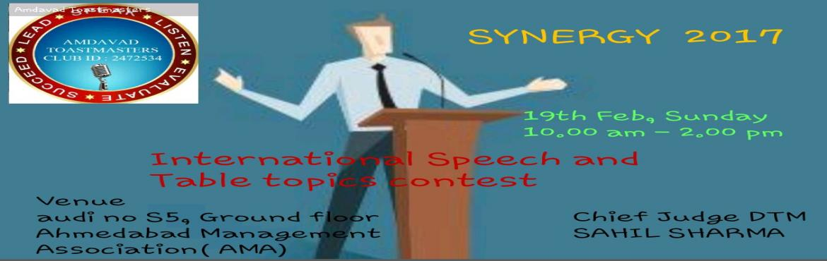 Book Online Tickets for SYNERGY 2017, Ahmedabad. SYNERGY 2017 IS INTERNATIONAL SPEECH CONTEST AND TABLE TOPIC CONTEST OF AMDAVAD TOASTMASTER CLUB.  CHIEF JUDGE: DTM SAHIL SHARMA  DATE: 19TH FEB, 2017 VENUE: AUDI S5, GROUND FLOOR, AHMEDABAD MANAGEMENT ASSOCIATION, AHMEDABAD TIME: 10:00 A
