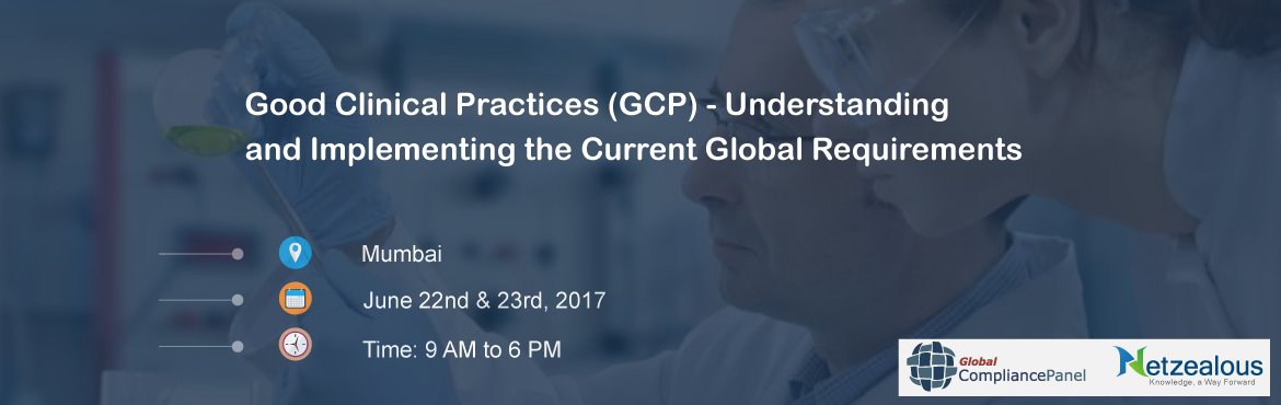 Good Clinical Practices (GCP) - Understanding  and Implementing the Current Global Requirements