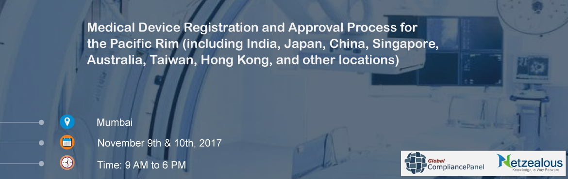 Medical Device Registration and Approval Process for the Pacific Rim (including India, Japan, China, Singapore, Australia, Taiwan, Hong Kong, and other locations)