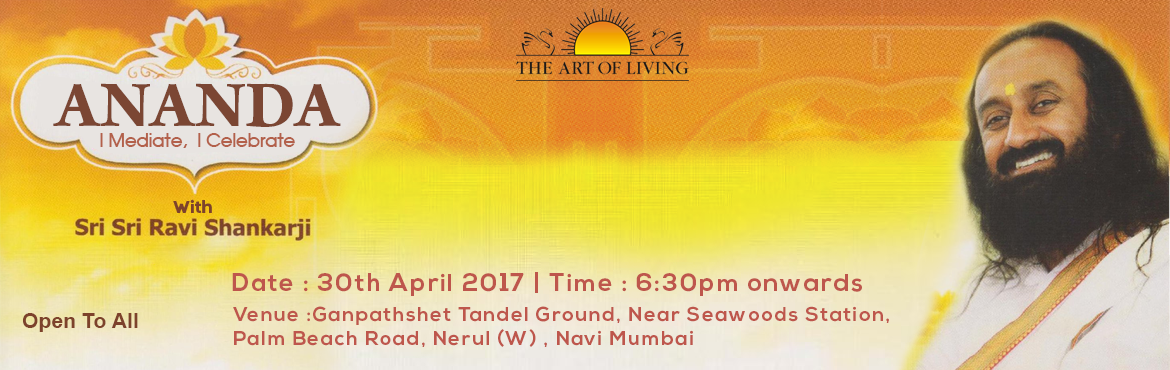 Book Online Tickets for Mahasatsang with Sri Sri Ravi Shankarji, Mumbai.  ANANDA I Meditate , I Celebrate A Blissful Evening with Sri Sri Ravi Shankar  Date : 30th April 2017 Time : 6:30pm onwards  Venue :Ganpathshet Tandel Ground, Near Seawoods Station,  Palm Beach Road, Nerul (W) , Navi Mumbai