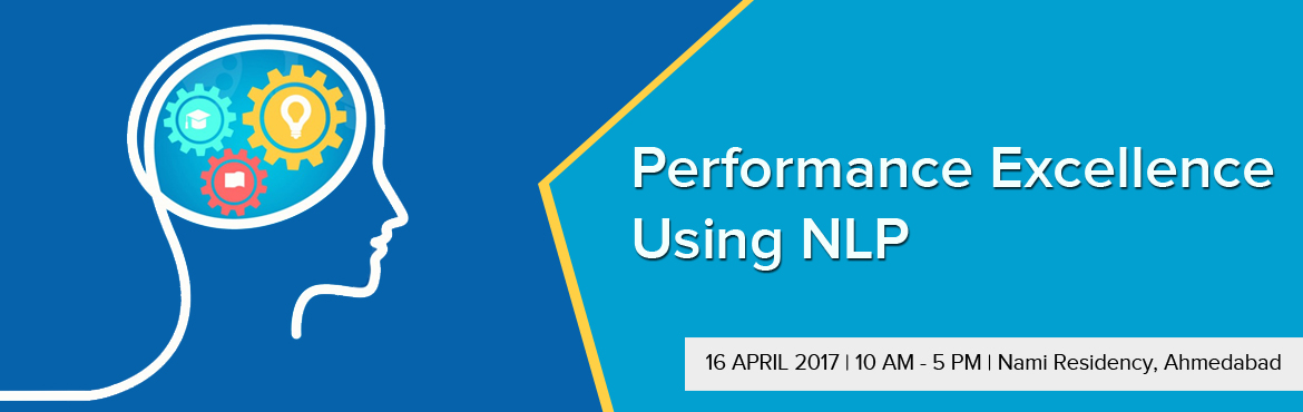 Book Online Tickets for PERFORMANCE EXCELLENCE USING NLP worksho, Ahmedabad. Performance Excellence using NLP  16-Apr-17 (10 am to 5 pm)  This practical and comprehensive course provides participants with the powerful foundations and tools of NLP designed to help them in understanding how to use NLP in Performance Excellence.