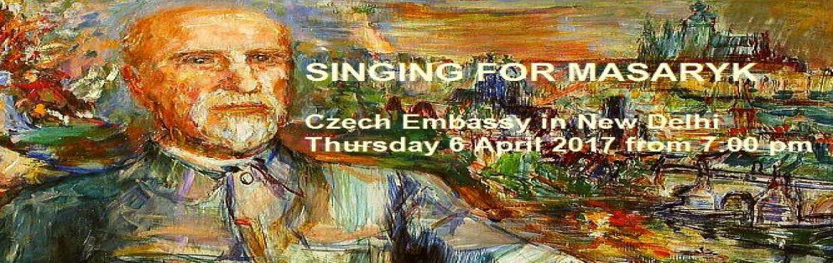 Book Online Tickets for Singing for Masaryk - Musical Tribute, NewDelhi. Date: 06 April 2017 7:00 PM - 8:30 PM, Venue: Embassy of the Czech Republic in New Delhi   On the occasion of the 80th death anniversary of the great philosopher and first President of Czechoslovakia Thomas Masaryk and 70th anniversary of diplom