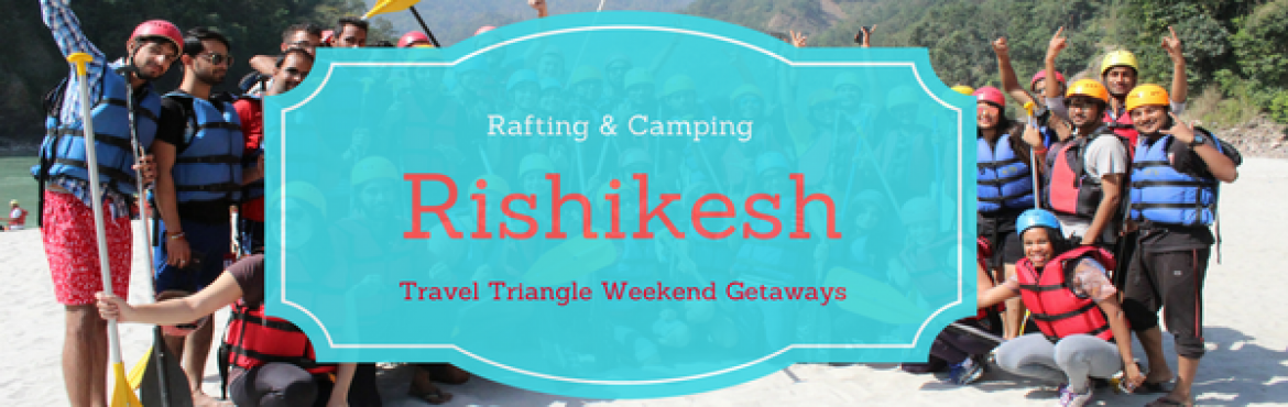 Book Online Tickets for Rishikesh - Rafting and Camping Adventur, Delhi.  About  Travel Triangle Weekend Getaways welcomes you to be a part of a rejuvenating journey to nature's lap. SpeWeekends should be used wisely, and unwinding amidst nature seems the best way to do so. And when the weekend is longer (