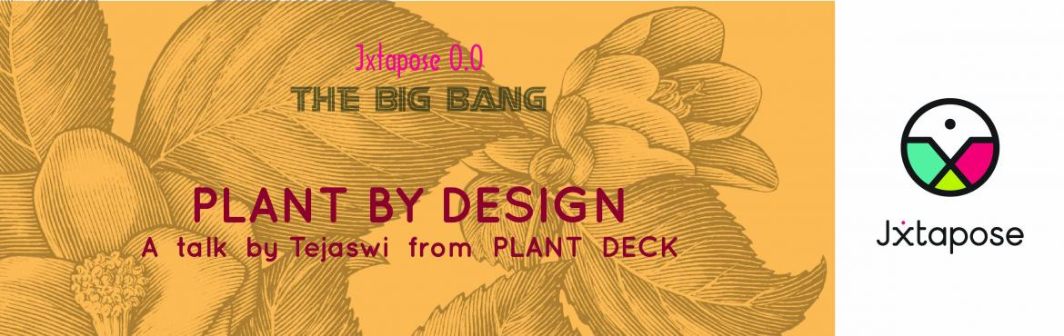Jxtapose 0.0 : The Big Bang :: PLANT by DESIGN : A talk by Tejaswi from PLANT DECK