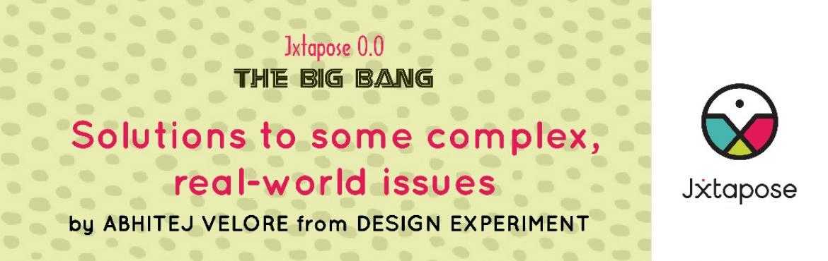 Book Online Tickets for Jxtapose 0.0 : The Big Bang :: Solutions, Hyderabad.   Every design has the possibility of failure. It\'s up to us to think beyond professional boundaries to achieve solutions that are truly broader in their scope. Jxtapose 0.0 : The Big Bang introduces Abhitej Velore, from Design Experiment. He w