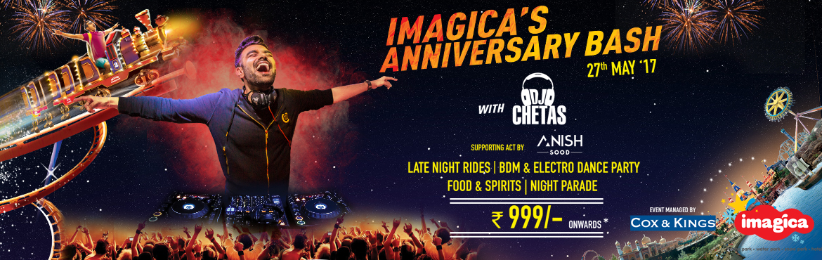 Book Online Tickets for Imagica 4th Anniversary Bash, Mumbai. Rides and Shows: Beat the heat and experience the magical night IMAGICA, with all rides and shows operational till 1 am in the night specially for party people, giving them a party experience they have like never before at Imagica ·