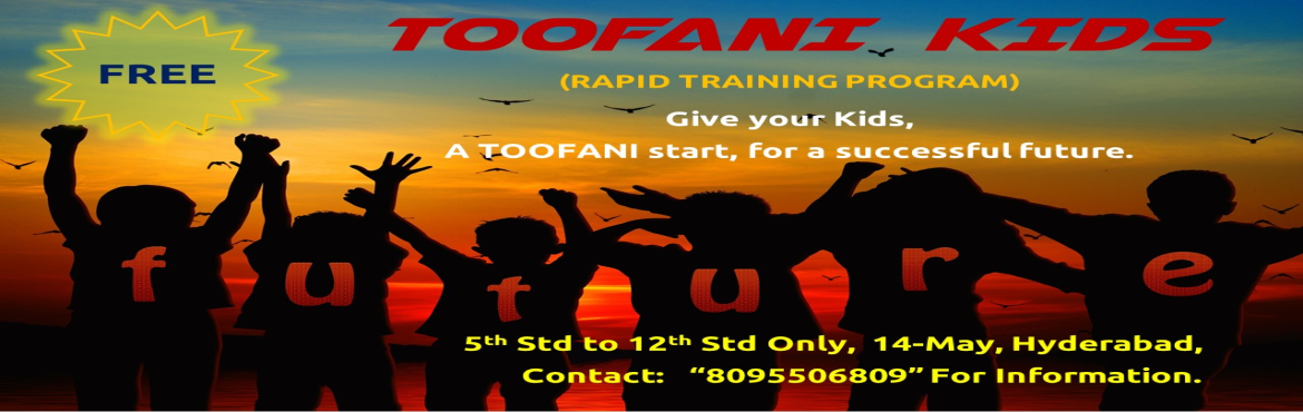 Book Online Tickets for TOOFANI KIDS - Free Rapid Training Progr, Hyderabad. TOOFANI KIDS           (Rapid Training Program) Participants:  Parents and Kids Age Group:    5th Class to 12th Class Only Time:             2 Hours Program, Choose your prefered S