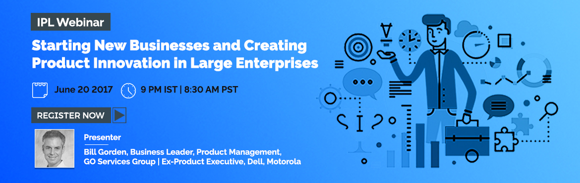 IPL Webinar - Starting New Businesses and Creating Product Innovation in Large Enterprises