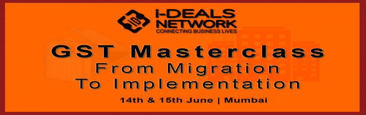 Book Online Tickets for GST Masterclass - From Migration To Impl, Mumbai.     GST Master Class Series by I-Deals Network intends to impart overall insight of GST, its consequences and learn about GST implementation tools such as GST Business Model, Revised Process Map and Transition Checklist. The program focuses on d