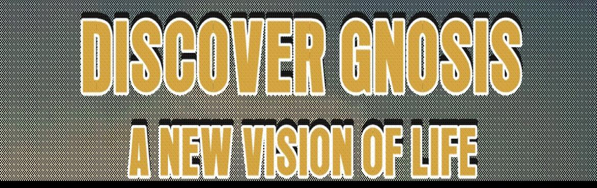 DISCOVER GNOSIS- A NEW VISION OF LIFE