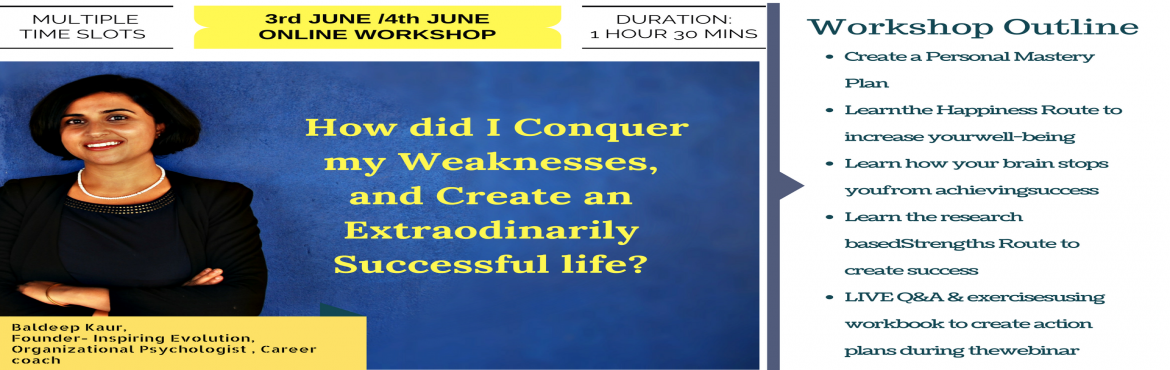 Book Online Tickets for HOW DID I CONQUER MY WEAKNESSES, AND CRE, Bengaluru.   CREATE A PERSONAL MASTERY PLAN How to use happiness based productivity techniques to reach the top of your game, the happy stress-free way. Instead of engaging in states of mind that exhaust you, learn how to manage your energy by remaini
