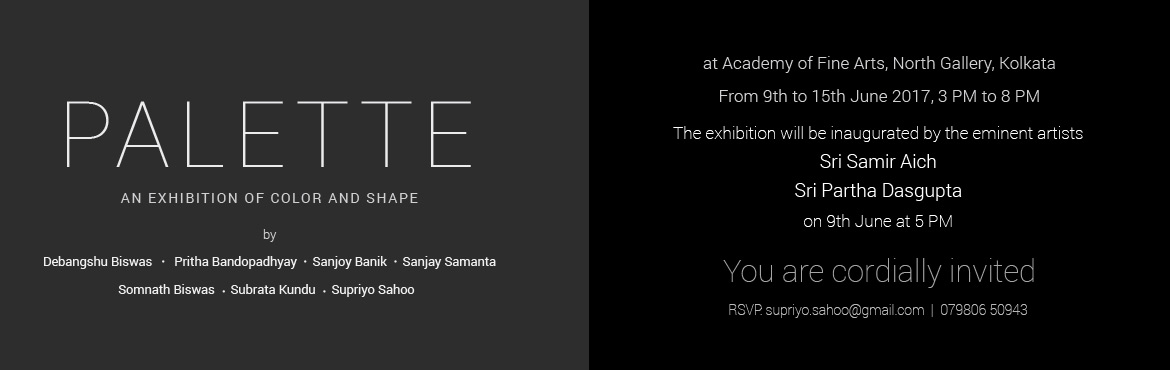 Book Online Tickets for P A L E T T E - An exhibition of color a, Kolkata.  P A L E T T E - An exhibition of color and shape, byDebangshu BiswasPritha BandopadhyaySanjoy BanikSanjay SamantaSomnath BiswasSubrata KunduSupriyo Sahooat Academy of Fine Arts, Kolkata, North GalleryFrom 9th to 15th June 2017, 3 PM to 8 P