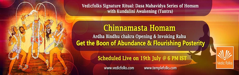 Book Online Tickets for Chinnamasta Homam, Chennai. Vedicfolks Signature Ritual: Dasa Mahavidya Series of Homam with Kundalini Awakening (Tantra) Chinnamasta Homam Get the Boon of Abundance & Flourishing Posterity Scheduled Live on July 19, 2017 6PM IST Vedicfolks is organising the intense Chinnam