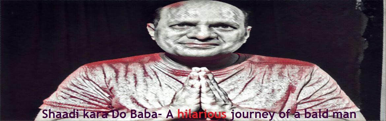 Shaadi kara Do Baba-  A hilarious journey of a bald man