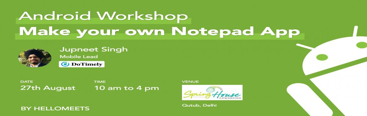 Book Online Tickets for Android Workshop- Make your own NotePad , New Delhi.    About the speaker:    Jupneet Singh, Mobile Lead at DoTimely    A software engineer with 4 years of experience, Jupneet has worked in domains like mobile app development, game development, NLP, etc At DoTimely, he is curre