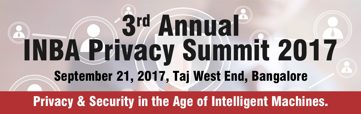 Book Online Tickets for 3rd Annual INBA Privacy Summit 2017, Bengaluru. Meet domain experts @ 3rd Annual INBA Privacy Summit (September 21, 2017, Taj West End, Bangalore)           Dear Professional, Indian National Bar Association (INBA) is proud to host the 3rd Annual INBA Privacy Summit 2017.  To register your entire